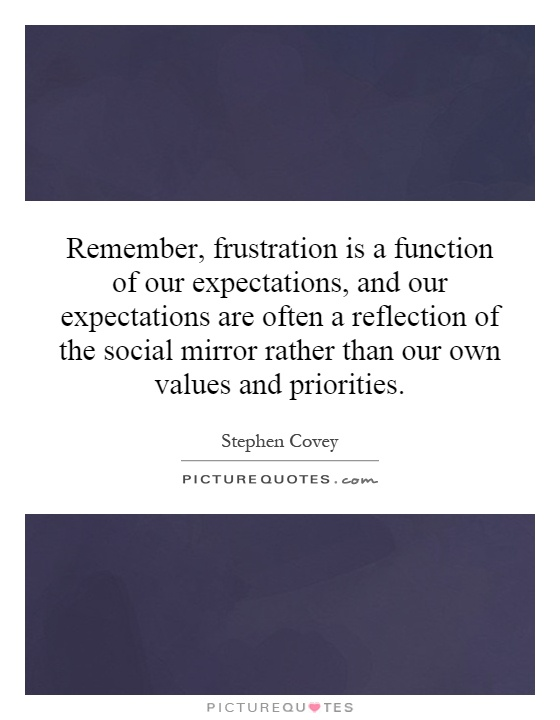 Remember, frustration is a function of our expectations, and our expectations are often a reflection of the social mirror rather than our own values and priorities Picture Quote #1