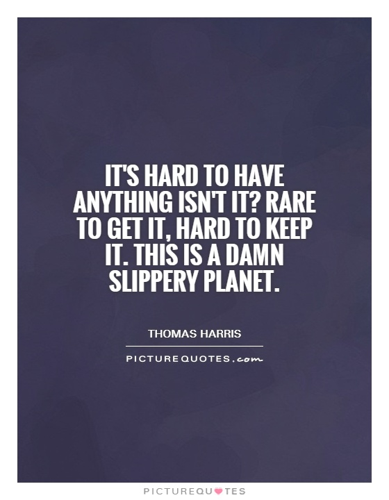 It's hard to have anything isn't it? Rare to get it, hard to keep it. This is a damn slippery planet Picture Quote #1