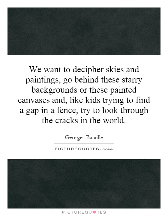 We want to decipher skies and paintings, go behind these starry backgrounds or these painted canvases and, like kids trying to find a gap in a fence, try to look through the cracks in the world Picture Quote #1