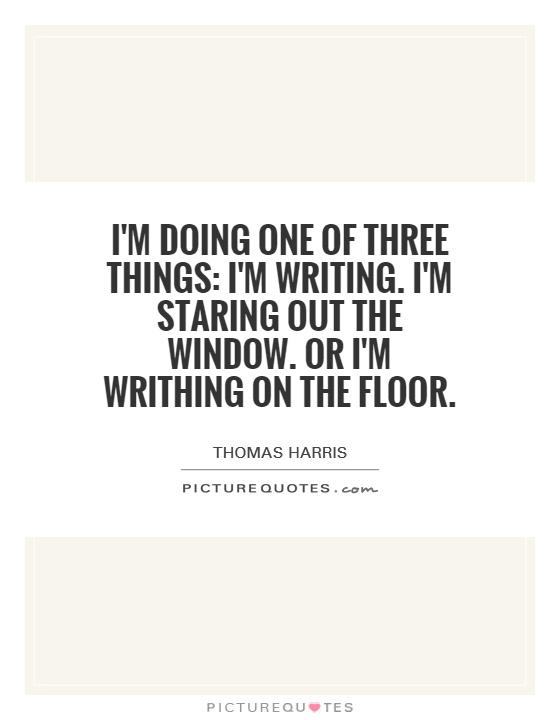 I'm doing one of three things: I'm writing. I'm staring out the window. Or I'm writhing on the floor Picture Quote #1