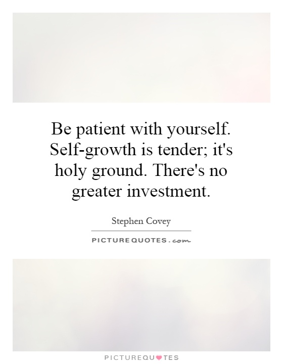 Be patient with yourself. Self-growth is tender; it's holy ground. There's no greater investment Picture Quote #1