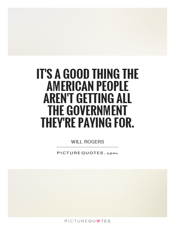 It's a good thing the American people aren't getting all the government they're paying for Picture Quote #1