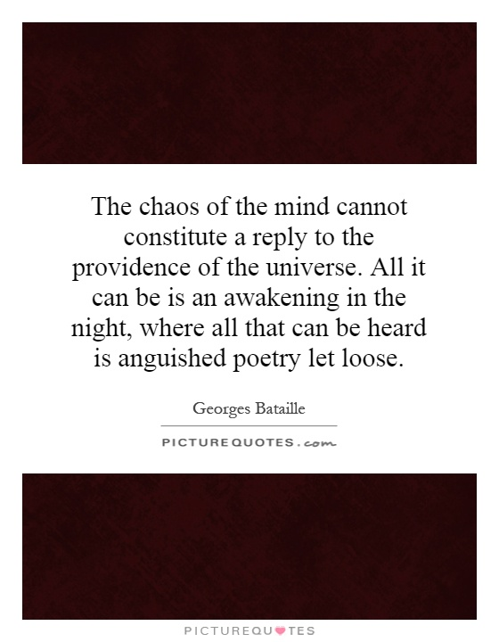 The chaos of the mind cannot constitute a reply to the providence of the universe. All it can be is an awakening in the night, where all that can be heard is anguished poetry let loose Picture Quote #1