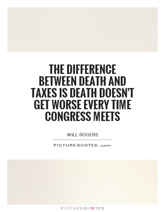 The difference between death and taxes is death doesn't get worse every time Congress meets Picture Quote #1