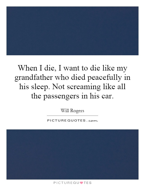 When I die, I want to die like my grandfather who died peacefully in his sleep. Not screaming like all the passengers in his car Picture Quote #1