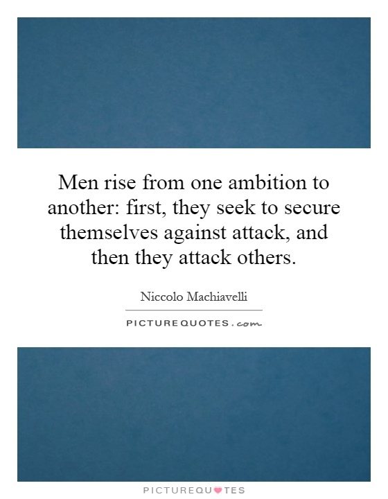 Men rise from one ambition to another: first, they seek to secure themselves against attack, and then they attack others Picture Quote #1
