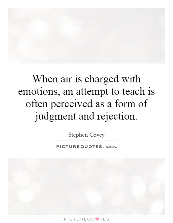 When air is charged with emotions, an attempt to teach is often perceived as a form of judgment and rejection Picture Quote #1
