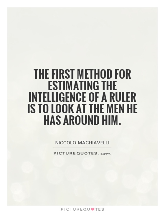 The first method for estimating the intelligence of a ruler is to look at the men he has around him Picture Quote #1