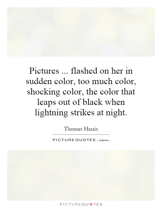 Pictures... flashed on her in sudden color, too much color, shocking color, the color that leaps out of black when lightning strikes at night Picture Quote #1