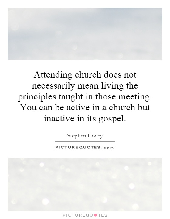 Attending church does not necessarily mean living the principles taught in those meeting. You can be active in a church but inactive in its gospel Picture Quote #1