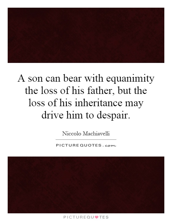 A son can bear with equanimity the loss of his father, but the loss of his inheritance may drive him to despair Picture Quote #1