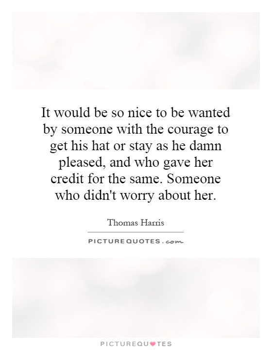 It would be so nice to be wanted by someone with the courage to get his hat or stay as he damn pleased, and who gave her credit for the same. Someone who didn't worry about her Picture Quote #1