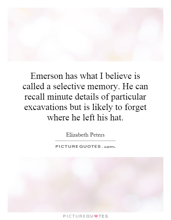 Emerson has what I believe is called a selective memory. He can recall minute details of particular excavations but is likely to forget where he left his hat Picture Quote #1