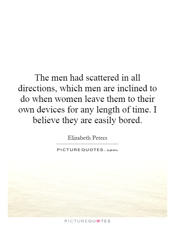 The men had scattered in all directions, which men are inclined to do when women leave them to their own devices for any length of time. I believe they are easily bored Picture Quote #1