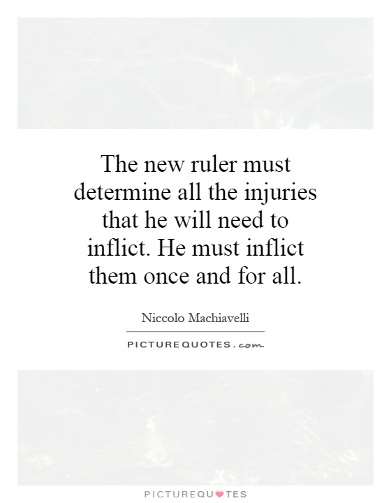 The new ruler must determine all the injuries that he will need to inflict. He must inflict them once and for all Picture Quote #1