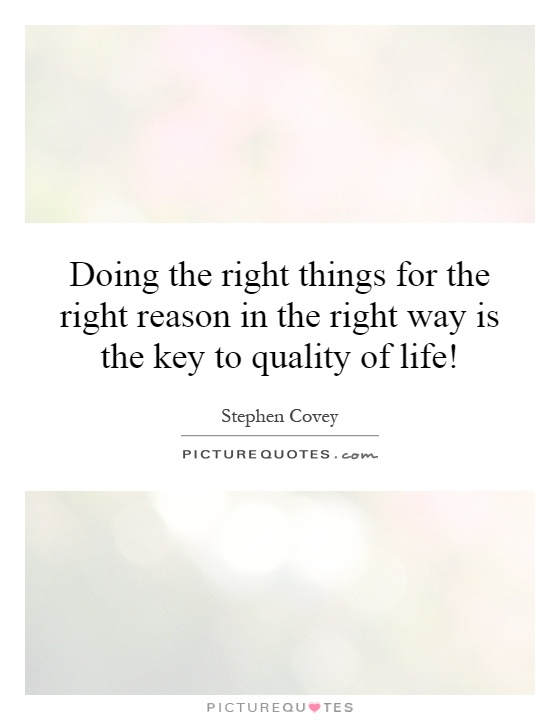 Doing the right things for the right reason in the right way is the key to quality of life! Picture Quote #1