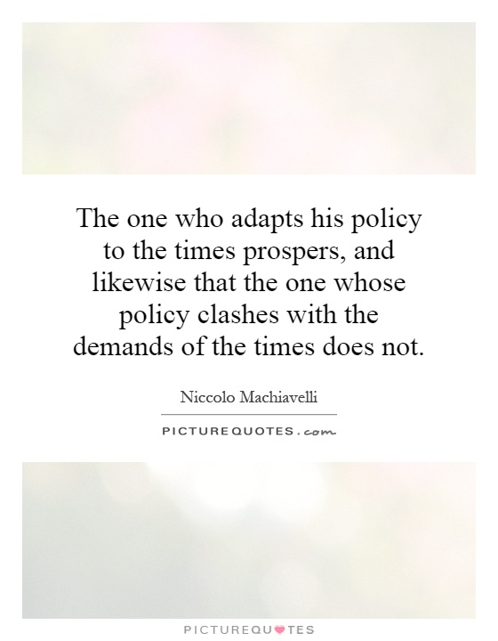 The one who adapts his policy to the times prospers, and likewise that the one whose policy clashes with the demands of the times does not Picture Quote #1