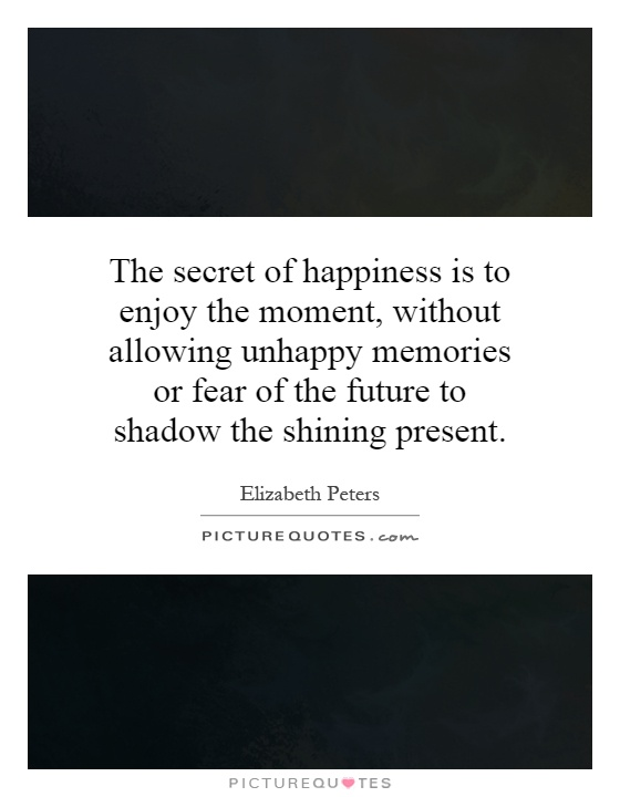 The secret of happiness is to enjoy the moment, without allowing unhappy memories or fear of the future to shadow the shining present Picture Quote #1