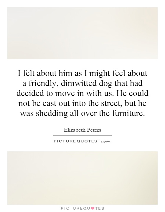 I felt about him as I might feel about a friendly, dimwitted dog that had decided to move in with us. He could not be cast out into the street, but he was shedding all over the furniture Picture Quote #1