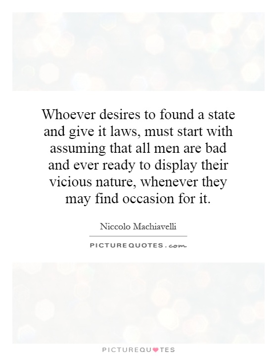 Whoever desires to found a state and give it laws, must start with assuming that all men are bad and ever ready to display their vicious nature, whenever they may find occasion for it Picture Quote #1