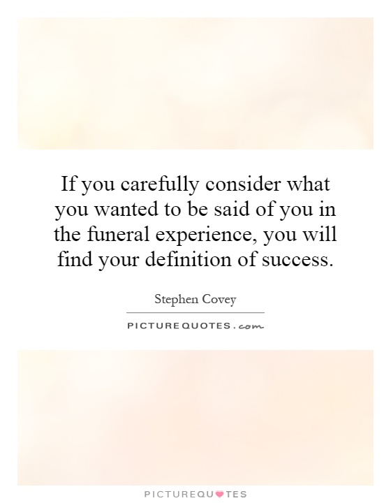 If you carefully consider what you wanted to be said of you in the funeral experience, you will find your definition of success Picture Quote #1