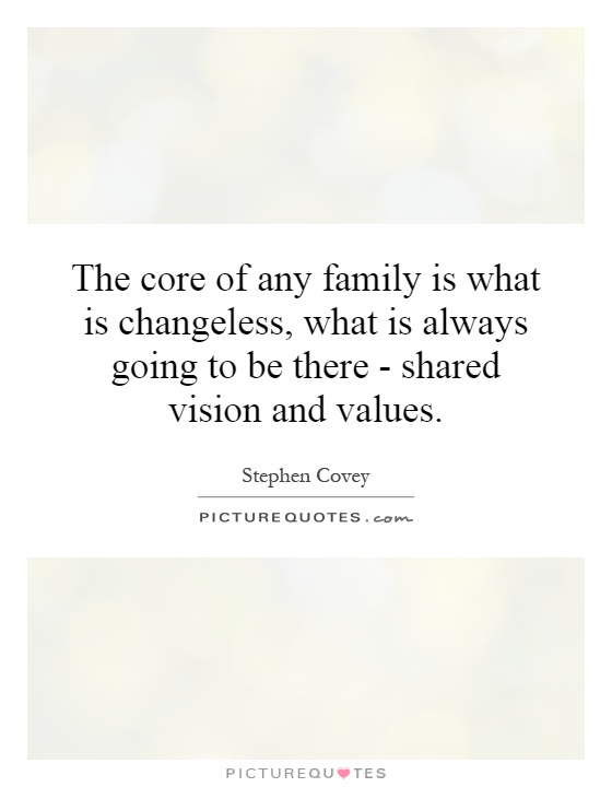 The core of any family is what is changeless, what is always going to be there - shared vision and values Picture Quote #1