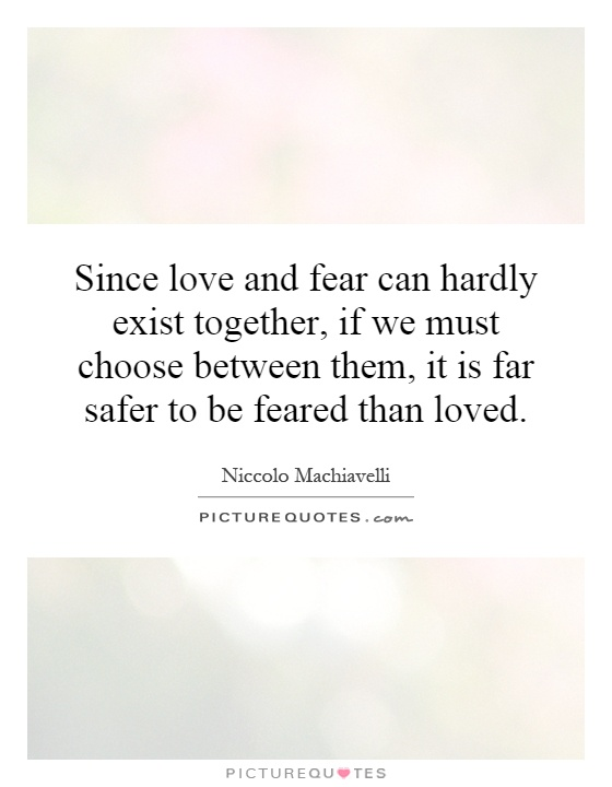 Since love and fear can hardly exist together, if we must choose between them, it is far safer to be feared than loved Picture Quote #1