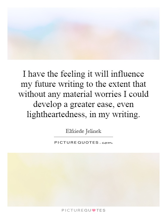I have the feeling it will influence my future writing to the extent that without any material worries I could develop a greater ease, even lightheartedness, in my writing Picture Quote #1