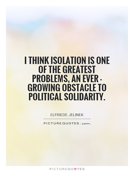 I think isolation is one of the greatest problems, an ever - growing obstacle to political solidarity Picture Quote #1