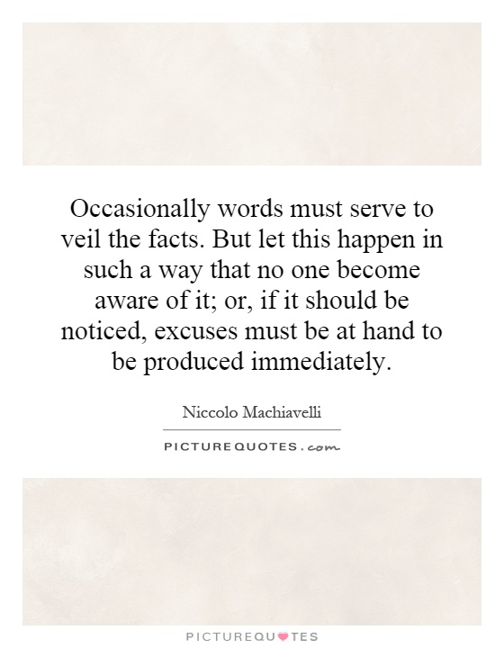 Occasionally words must serve to veil the facts. But let this happen in such a way that no one become aware of it; or, if it should be noticed, excuses must be at hand to be produced immediately Picture Quote #1