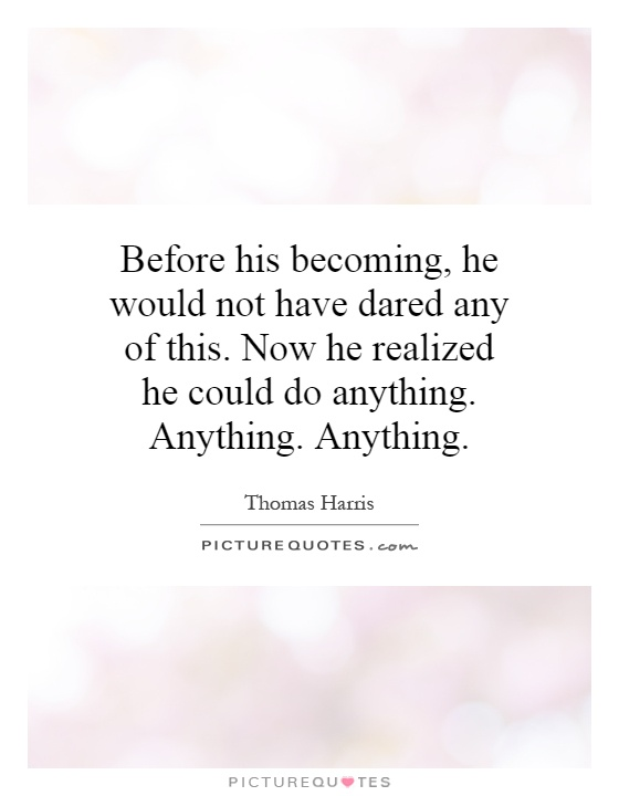 Before his becoming, he would not have dared any of this. Now he realized he could do anything. Anything. Anything Picture Quote #1