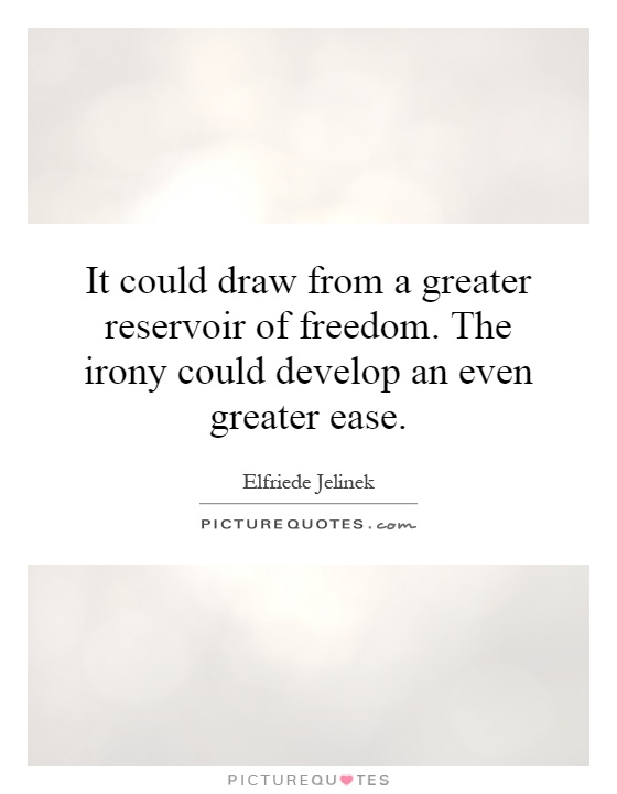 It could draw from a greater reservoir of freedom. The irony could develop an even greater ease Picture Quote #1