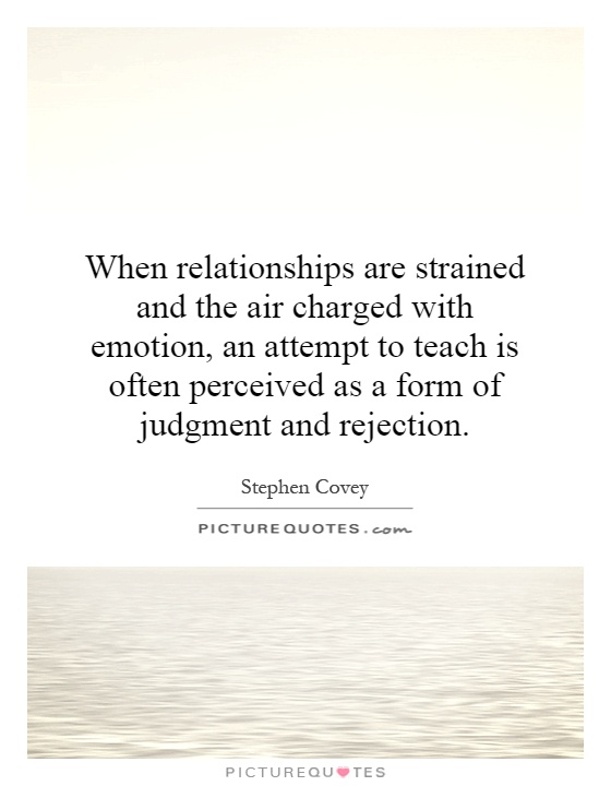 When relationships are strained and the air charged with emotion, an attempt to teach is often perceived as a form of judgment and rejection Picture Quote #1