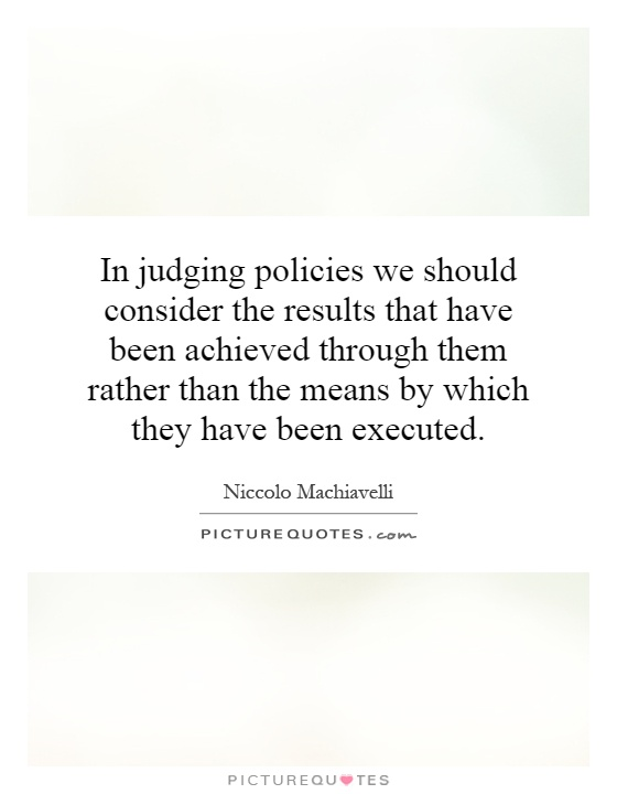 In judging policies we should consider the results that have been achieved through them rather than the means by which they have been executed Picture Quote #1