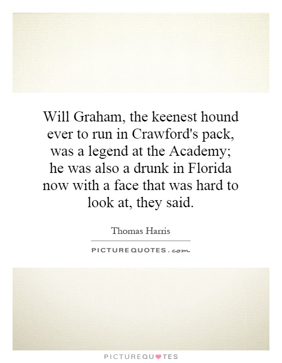 Will Graham, the keenest hound ever to run in Crawford's pack, was a legend at the Academy; he was also a drunk in Florida now with a face that was hard to look at, they said Picture Quote #1