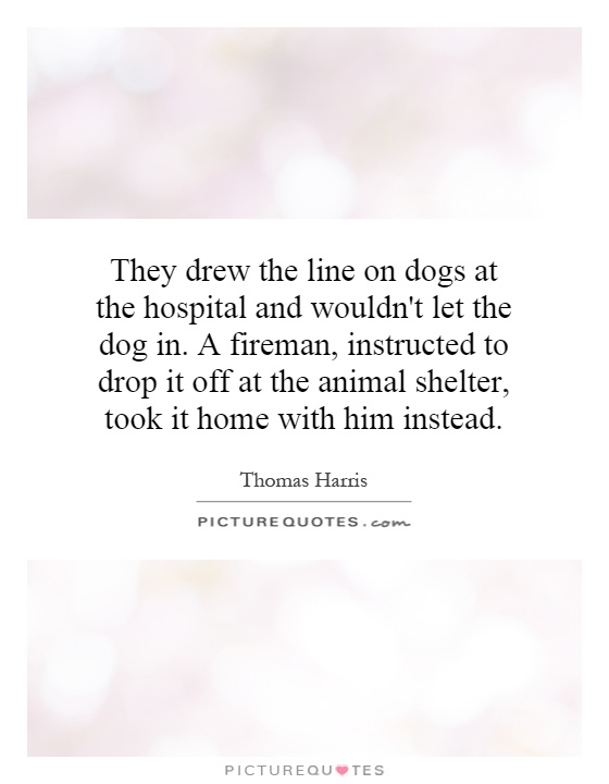 They drew the line on dogs at the hospital and wouldn't let the dog in. A fireman, instructed to drop it off at the animal shelter, took it home with him instead Picture Quote #1