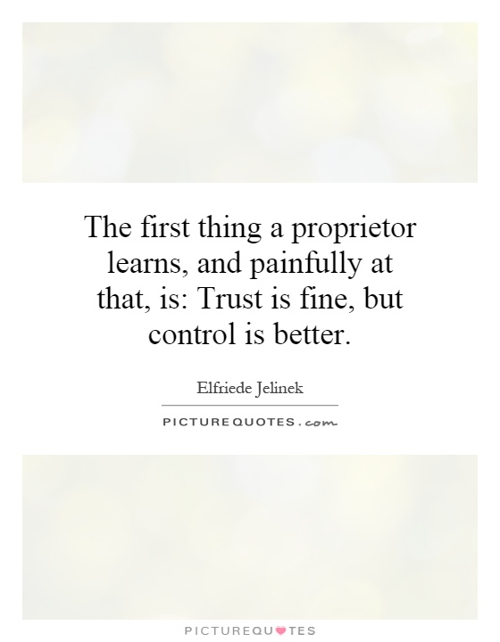 The first thing a proprietor learns, and painfully at that, is: Trust is fine, but control is better Picture Quote #1