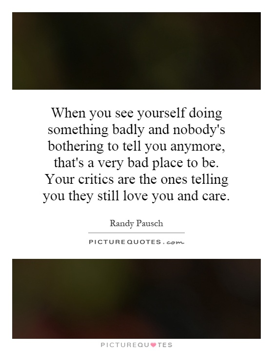 When you see yourself doing something badly and nobody's bothering to tell you anymore, that's a very bad place to be. Your critics are the ones telling you they still love you and care Picture Quote #1