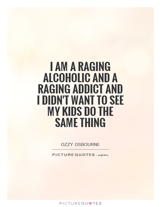 I am a raging alcoholic and a raging addict and I didn't want to see my kids do the same thing Picture Quote #1