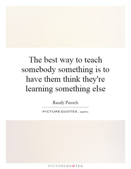 The best way to teach somebody something is to have them think they're learning something else Picture Quote #1