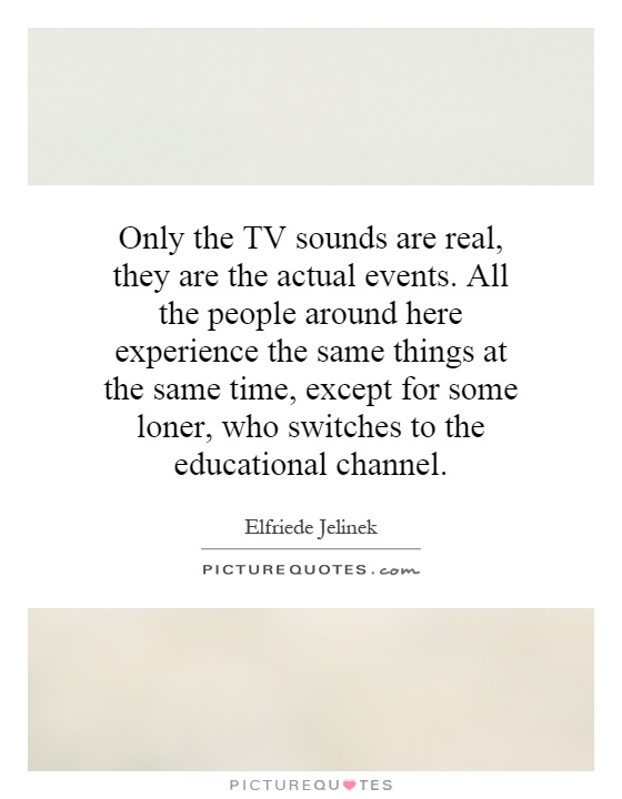 Only the TV sounds are real, they are the actual events. All the people around here experience the same things at the same time, except for some loner, who switches to the educational channel Picture Quote #1