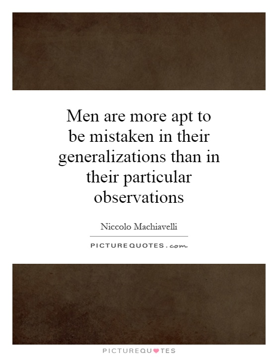 Men are more apt to be mistaken in their generalizations than in their particular observations Picture Quote #1