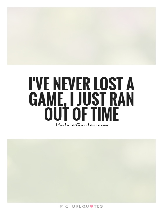 I've never lost a game, I just ran out of time Picture Quote #1
