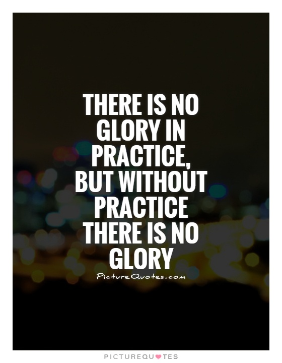There is no glory in practice, but without practice there is no glory Picture Quote #1