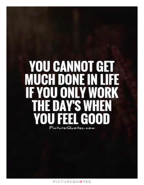 You cannot get much done in life if you only work the day's when you feel good Picture Quote #1