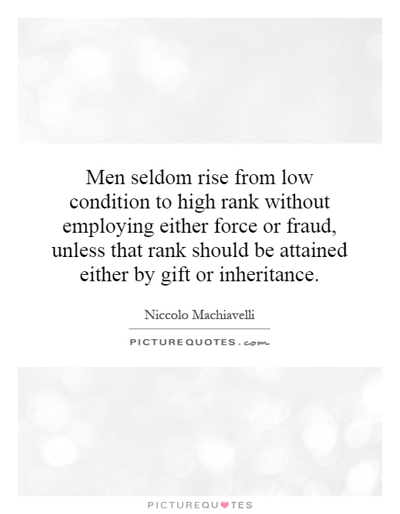 Men seldom rise from low condition to high rank without employing either force or fraud, unless that rank should be attained either by gift or inheritance Picture Quote #1