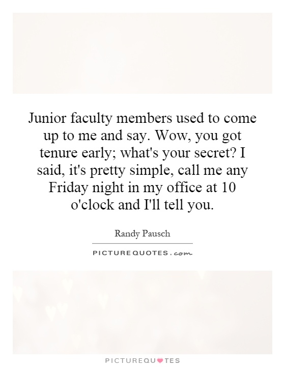Junior faculty members used to come up to me and say. Wow, you got tenure early; what's your secret? I said, it's pretty simple, call me any Friday night in my office at 10 o'clock and I'll tell you Picture Quote #1