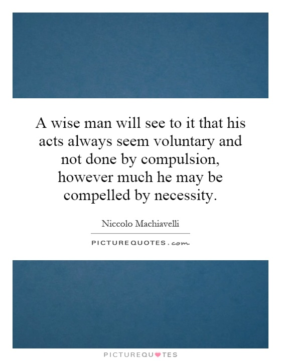 A wise man will see to it that his acts always seem voluntary and not done by compulsion, however much he may be compelled by necessity Picture Quote #1