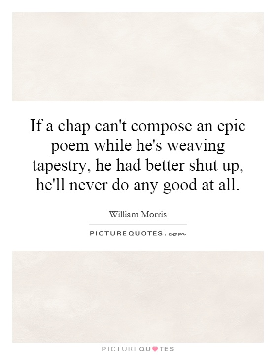 If a chap can't compose an epic poem while he's weaving tapestry, he had better shut up, he'll never do any good at all Picture Quote #1