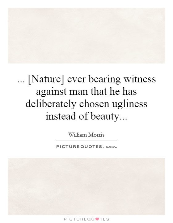 ... [Nature] ever bearing witness against man that he has deliberately chosen ugliness instead of beauty Picture Quote #1